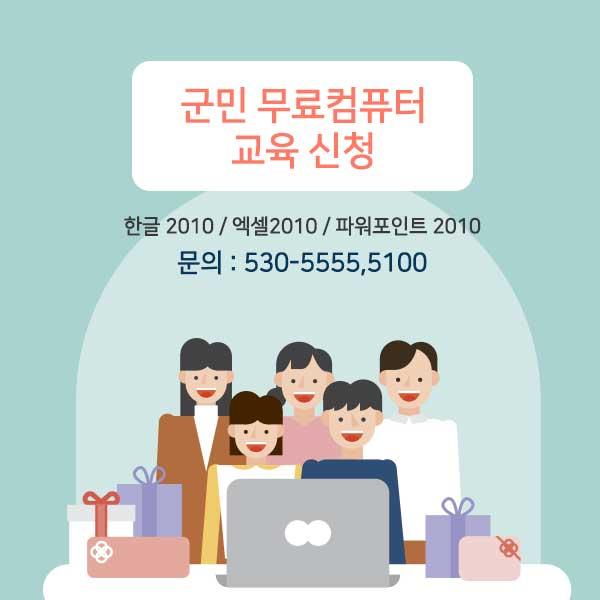 군민 무료컴퓨터 교육 신청 한글 2010 / 엑셀2010 / 파워포인트 2010 문의: 530-5555, 5100