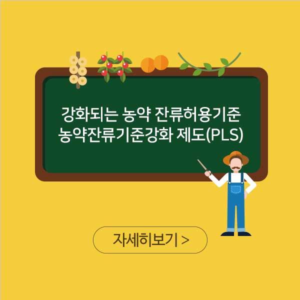 강화되는 농약 잔류허용기준 농약잔류기준강화 제도(PLS) 자세히보기 >