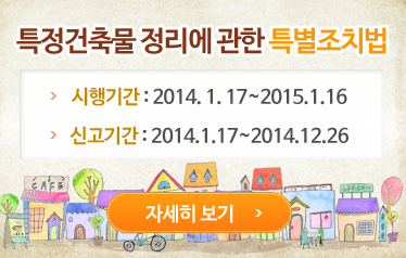 특정건축물 정리에 관한 특별조치법. 시행기간: 2014.1.17~2015.1.16. 신고기간:2014.1.17~2014.12.26 자세히보기