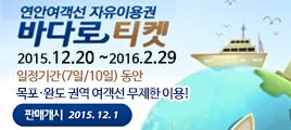 연안여객선 자유이용권 바다로 티켓 2015.12.20~2016.2.29 일정기간(7일/10일)동안 목포·완도 권역 여객선 무제한 이용! 판매개시 2015.12.1