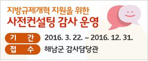 지방규제개혁 지원을 위한 사전컨설팅 감사 운영 안내, 기간 : 2016. 3. 22. ~ 2016. 12. 31., 접수 : 해남군 감사담당관
