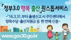 정부3.0 행복 출산 원스톱서비스 '16.3.31.부터 출생신고 시 주민센터에서 양육수당·출산지원금 등  한 번에 신청 www.gov30.go.kr