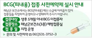 BCG(피내용) 접종 사전예약제 실시 안내, 해남군 보건소에서는 BCG(피내용) 백신 수급에 어려움이 있어 접종일을 지정하여 운영하오니 양해하여 주시기 바랍니다. 접종대상 : 생후 1개월 이내 BCG 미접종자, 접종장소: 해남군보건소(1층) 예방접종실, 접종일: 지정 운영. 문의 및 사전예약: ☎ 531-3752~3