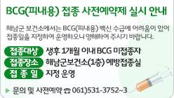 BCG(피내용) 접종 사전예약제 실시 안내, 해남군 보건소에서는 BCG(피내용) 백신 수급에 어려움이 있어 접종일을 지정하여 운영하오니 양해하여 주시기 바랍니다. 접종대상 : 생후 1개월 이내 BCG 미접종자, 접종장소: 해남군보건소(1층) 예방접종실, 접종일: 지정 운영. 문의 및 사전예약: ☎ 061)531-3752~3